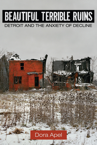 Beautiful Terrible Ruins: Detroit and the Anxiety of Decline Dora Apel
