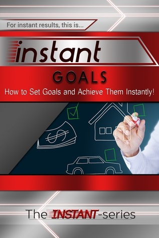 Instant Goals - How to Set Goals and Achieve Them Instantly!  by  The Instant-Series