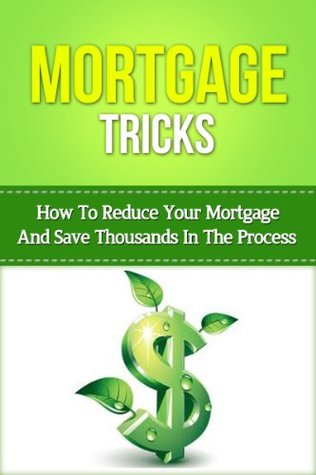 Mortgage Tricks: How To Reduce Your Mortgage And Save Thousands In The Process  by  Justin Lee