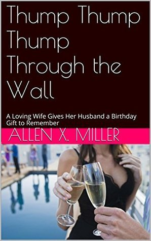 Thump Thump Thump Through the Wall: A Loving Wife Gives Her Husband a Birthday Gift to Remember  by  Allen X. Miller
