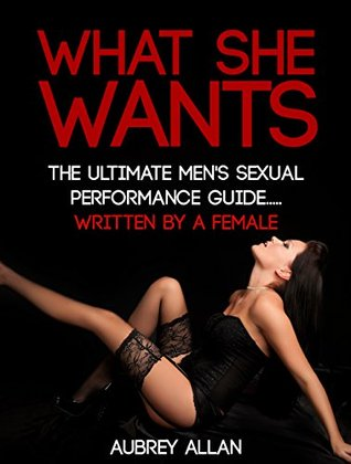 What She Wants: The Ultimate Mens Sexual Performance Guide to Satisfy Her, Give Her What She Wants and Be The Best Shes Ever Had... Written By a Woman  by  Aubrey Allan