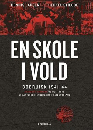 En skole i vold. Bobruisk 1941-44. Frikorps Danmark og det tyske besættelsesherredømme i Hviderusland Dennis Larsen