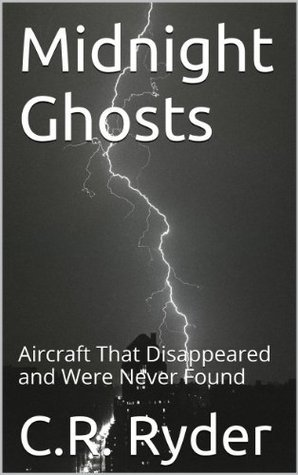 Midnight Ghosts: Aircraft That Disappeared and Were Never Found  by  C.R. Ryder