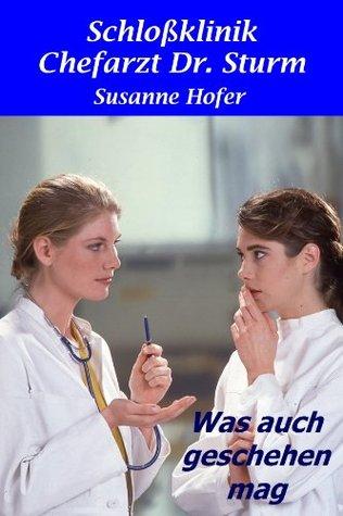 Was auch geschehen mag: Schlossklinik Chefarzt Dr. Sturm (Heftromane für den Kindle 11) Susanne Hofer