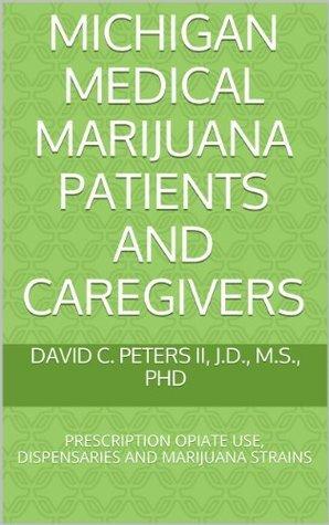 MICHIGAN MEDICAL MARIJUANA PATIENTS AND CAREGIVERS: PRESCRIPTION OPIATE USE, DISPENSARIES AND MARIJUANA STRAINS David Peters