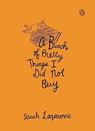 A Bunch of Pretty Things I Did Not Buy Sarah Lazarovic