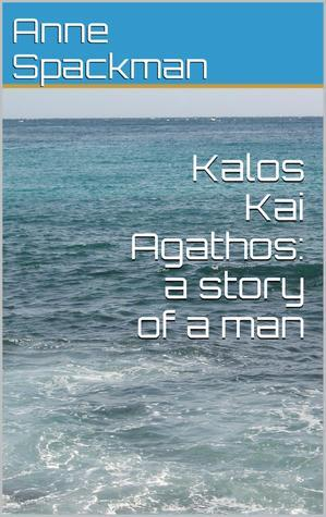 Kalos Kai Agathos: a story of a man Anne Spackman