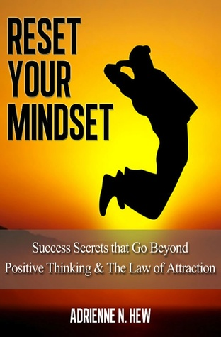 Reset Your Mindset: 15 Success Secrets that Go Beyond Positive Thinking & The Law of Attraction Adrienne N. Hew