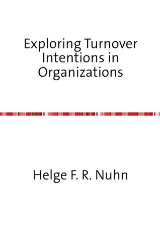 Exploring Turnover Intentions in Organizations Helge F. R. Nuhn