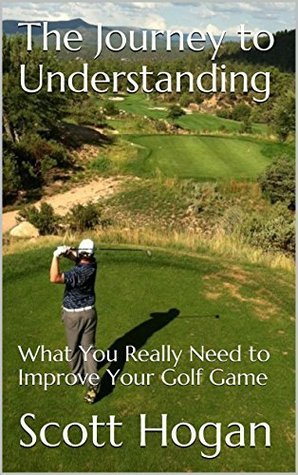 The Journey to Understanding: What You Really Need to Improve Your Golf Game Scott Hogan