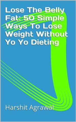Lose The Belly Fat: 50 Simple Ways To Lose Weight Without Yo Yo Dieting Harshit Agrawal