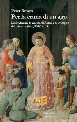 Per la cruna di un ago: La ricchezza, la caduta di Roma e lo sviluppo del cristianesimo, 350-550 d.C.  by  Peter Brown