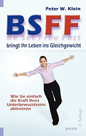BSFF bringt Ihr Leben ins Gleichgewicht: Wie Sie einfach die Kraft Ihres Unterbewusstseins aktivieren Peter W. Klein