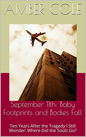 September 11th: Baby Footprints and Bodies Fall: Ten Years After the Tragedy I Still Wonder: Where Did the Souls Go?  by  Amber Cole