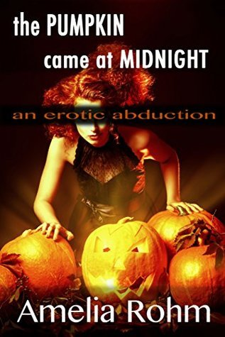 The Pumpkin Came At Midnight: An Erotic Abduction  by  Amelia Rohm