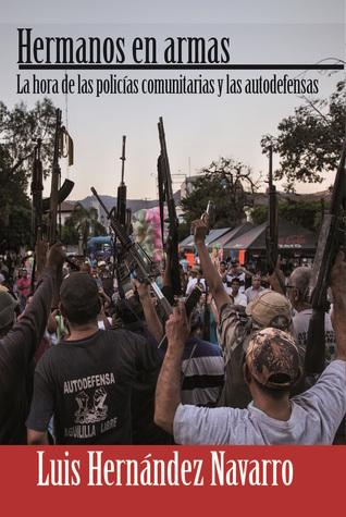 Hermanos en Armas. La hora de las policías comunitarias y autodefensas.  by  Luis Hernández Navarro
