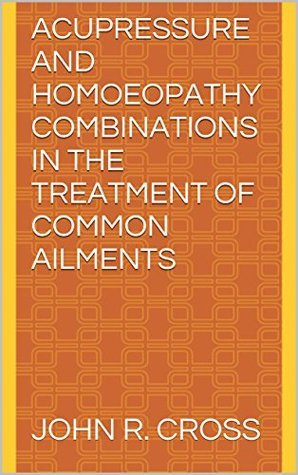 Acupressure and Homoeopathy Combinations in the Treatment of Common Ailments John R. Cross
