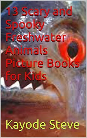 13 Scary and Spooky Freshwater Animals Picture Book for Kids (Rare Picture Book for Kids)  by  Kayode Steve