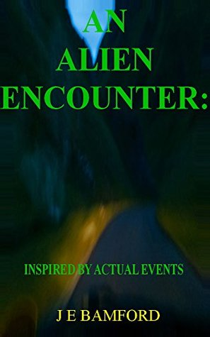 An Alien Encounter: Inspired Actual Events by J E Bamford