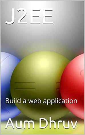 J2EE: Build a web application (Programming Book 1)  by  Aum Dhruv