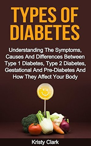 Types Of Diabetes: Understanding The Symptoms, Causes And Differences Between Type 1 Diabetes, Type 2 Diabetes, Gestational And Pre-Diabetes And How They Affect Your Body (Diabetes Book Series #2) Kristy Clark