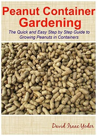 Peanut Container Gardening: The Quick and Easy Step  by  Step Guide to Growing Peanuts in Containers by David Isaac Yoder