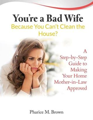 Youre a Bad Wife Because You Cant Clean the House: A Step-by-Step Guide to Making Your Home Mother-in-Law Approved Pharice M. Brown