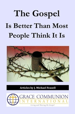 The Gospel Is Better Than Most People Think It Is  by  J. Michael Feazell