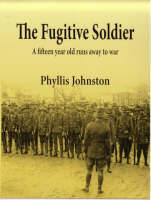 The Fugitive Soldier: A Fifteen Year Old Runs Away To War  by  Phyllis Johnston