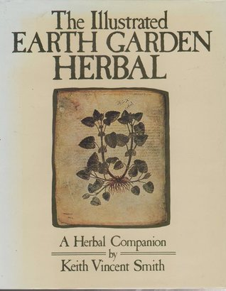 The Illustrated Earth Garden Herbal: A Herbal Companion Keith Vincent Smith