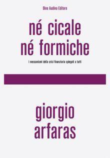 Né cicale né formiche I meccanismi della crisi finanziaria spiegati a tutti  by  Giorgio Arfaras