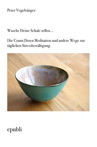 Wasche Deine Schale selbst...Die Count Down Meditation und andere Wege zur täglichen Stressbewältigung Peter  Vogelsänger