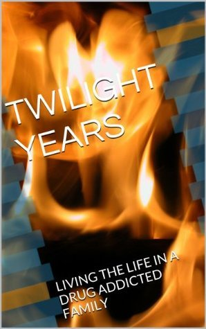 TWILIGHT YEARS: LIVING THE LIFE IN A DRUG ADDICTED FAMILY Ginny Wilkerson