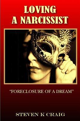 Loving a Narcissist: Foreclosure of a Dream  by  Steven K. Craig