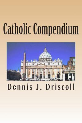 Catholic Compendium: A Concise Look at Catholic Doctrine, Moral Teaching, Prayer Life, the Saints, and the Churchs Organization and Calend  by  Dennis J. Driscoll