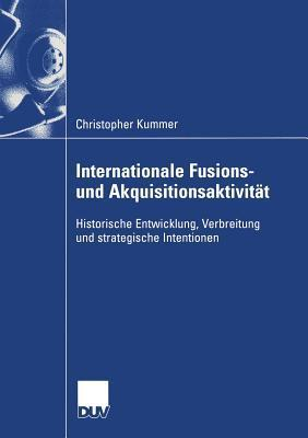 Internationale Fusions- Und Akquisitionsaktivitat: Historische Entwicklung, Verbreitung Und Strategische Intentionen  by  Christopher Kummer