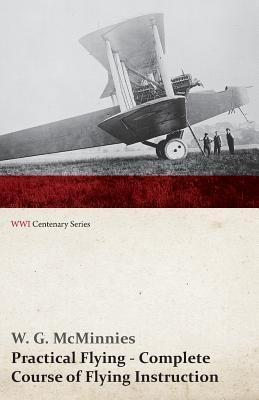 Practical Flying - Complete Course of Flying Instruction (Wwi Centenary Series)  by  W G McMinnies