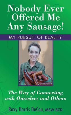 Nobody Ever Offered Me Any Sausage!: The Way of Connecting with Ourselves and Others  by  Roxy Harris Decou