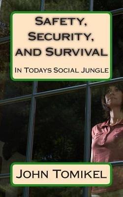 Safety, Security, and Survival: In Todays Social Jungle  by  John Tomikel