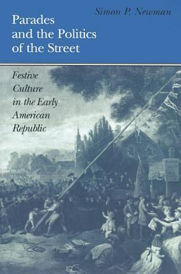 Parades and the Politics of the Street: Festive Culture in the Early American Republic  by  Simon P. Newman