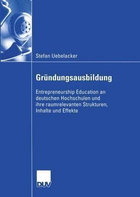 Grundungsausbildung: Entrepreneurship Education an Deutschen Hochschulen Und Ihre Raumrelevanten Strukturen, Inhalte Und Effekte  by  Stefan Uebelacker