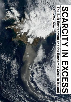 Scarcity in Excess: The Built Environment and the Economic Crisis in Iceland Arna Mathiesen