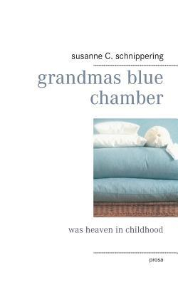 grandmas blue chamber: was heaven in childhood  by  susanne C. schnippering