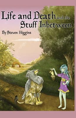 Life and Death and the Stuff In-Between Steven Higgins