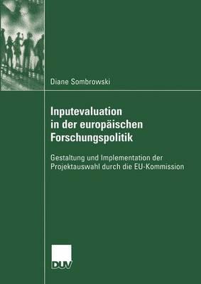Inputevaluation in Der Europaischen Forschungspolitik: Gestaltung Und Implementation Der Projektauswahl Durch Die Eu-Kommission  by  Diane Sombrowski