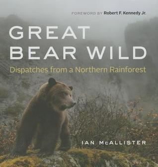 Great Bear Wild: Dispatches from a Northern Rainforest  by  Ian McAllister