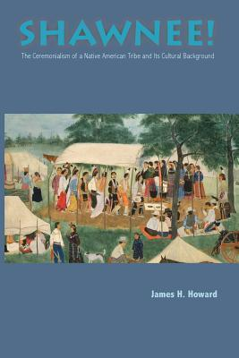 Shawnee: Ceremonialism Native American Tribe and Its Cultural Background  by  James H. Howard