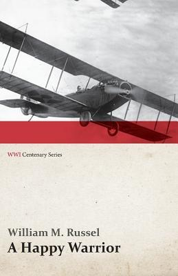 A Happy Warrior - Letters of William Muir Russel, an American Aviator in the Great War 1917-1918 (Wwi Centenary Series) William M Russel