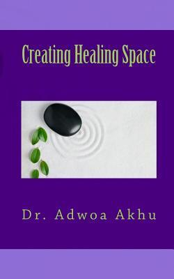 Creating Healing Space: A Guide to Creating Internal and External Spaces That Promote Healing Adwoa Akhu