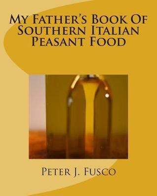 My Fathers Book of Southern Italian Peasant Food Peter J Fusco